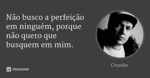 Não busco a perfeição em ninguém, porque não quero que busquem em mim.... Frase de Chorão.