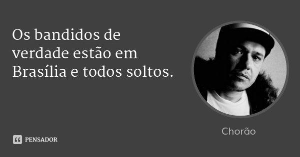 Os bandidos de verdade estão em Brasília e todos soltos.... Frase de Chorão.