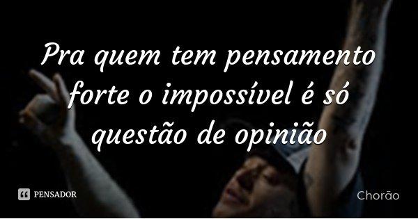 Pra quem tem pensamento forte o impossível é só questão de opinião... Frase de Chorão.