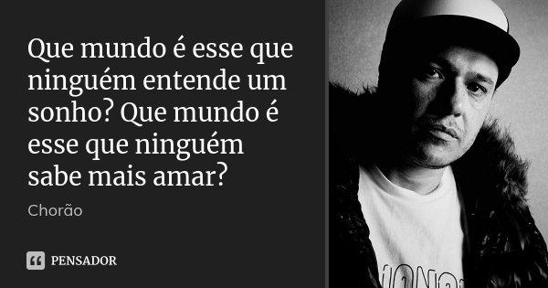 Que mundo é esse que ninguém entende um sonho? Que mundo é esse que ninguém sabe mais amar?... Frase de Chorão.
