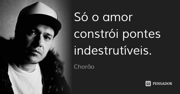 Só o amor constrói pontes indestrutíveis.... Frase de Chorão.