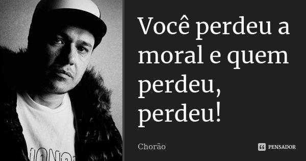 Você perdeu a moral e quem perdeu, perdeu!... Frase de Chorão.