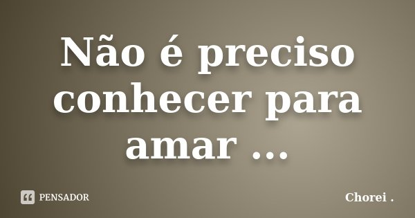 Não é preciso conhecer para amar ...... Frase de Chorei ..