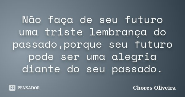 Não faça de seu futuro uma triste lembrança do passado,porque seu futuro pode ser uma alegria diante do seu passado.... Frase de Chores Oliveira.