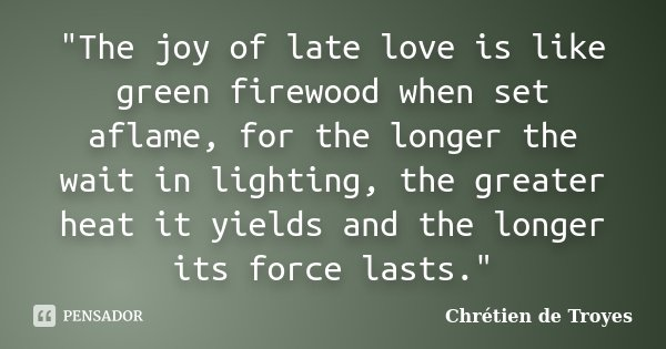 """The joy of late love is like green firewood when set aflame, for the longer the wait in lighting, the greater heat it yields and the longer its force last... Frase de Chrétien de Troyes."
