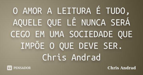 O AMOR A LEITURA É TUDO, AQUELE QUE LÊ NUNCA SERÁ CEGO EM UMA SOCIEDADE QUE IMPÕE O QUE DEVE SER. Chris Andrad... Frase de Chris Andrad.