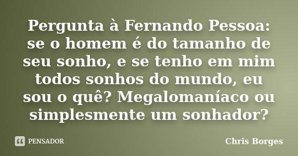Pergunta à Fernando Pessoa: se o homem é do tamanho de seu sonho, e se tenho em mim todos sonhos do mundo, eu sou o quê? Megalomaníaco ou simplesmente um sonhad... Frase de Chris Borges.