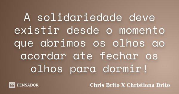 A solidariedade deve existir desde o momento que abrimos os olhos ao acordar ate fechar os olhos para dormir!... Frase de Chris Brito X Christiana Brito.