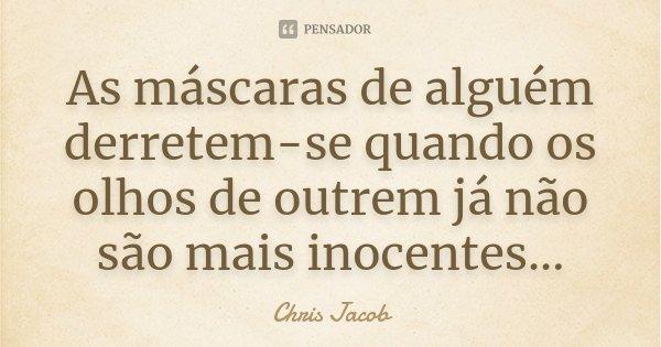 As máscaras de alguém derretem-se quando os olhos de outrem já não são mais inocentes...... Frase de Chris Jacob.