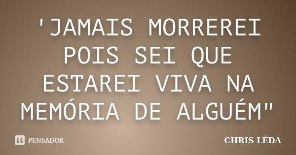 """'JAMAIS MORREREI POIS SEI QUE ESTAREI VIVA NA MEMÓRIA DE ALGUÉM""""... Frase de CHRIS LÉDA."""