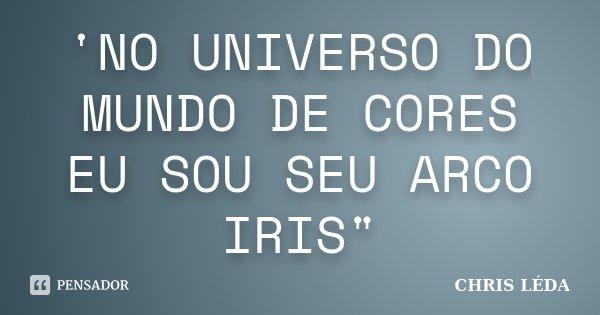 """'NO UNIVERSO DO MUNDO DE CORES EU SOU SEU ARCO IRIS""""... Frase de CHRIS LÉDA."""