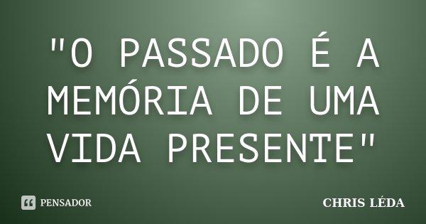 """""""O PASSADO É A MEMÓRIA DE UMA VIDA PRESENTE""""... Frase de CHRIS LÉDA."""