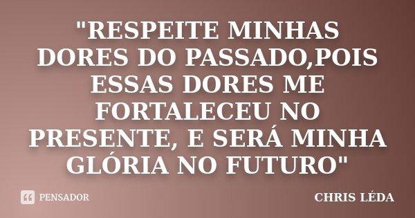 """""""RESPEITE MINHAS DORES DO PASSADO,POIS ESSAS DORES ME FORTALECEU NO PRESENTE, E SERÁ MINHA GLÓRIA NO FUTURO""""... Frase de CHRIS LÉDA."""