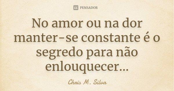 No amor ou na dor manter-se constante é o segredo para não enlouquecer...... Frase de Chris M. Silva.