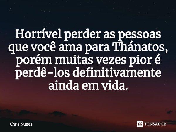 Horrível perder as pessoas que você ama para Thánatos, porém muitas vezes pior é perdê-los definitivamente ainda em vida.... Frase de Chris Nunes.
