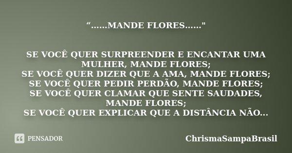"""""""……MANDE FLORES……"""" SE VOCÊ QUER SURPREENDER E ENCANTAR UMA MULHER, MANDE FLORES; SE VOCÊ QUER DIZER QUE A AMA, MANDE FLORES; SE VOCÊ QUER PEDIR PERDÃO, MAN... Frase de ChrismaSampaBrasil."""