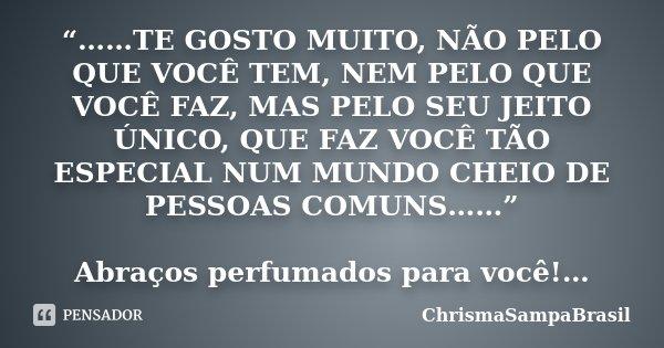 """""""……TE GOSTO MUITO, NÃO PELO QUE VOCÊ TEM, NEM PELO QUE VOCÊ FAZ, MAS PELO SEU JEITO ÚNICO, QUE FAZ VOCÊ TÃO ESPECIAL NUM MUNDO CHEIO DE PESSOAS COMUNS……"""" Abraço... Frase de ChrismaSampaBrasil."""