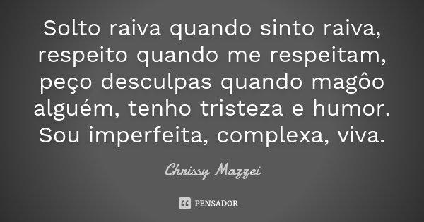 Solto raiva quando sinto raiva, respeito quando me respeitam, peço desculpas quando magôo alguém, tenho tristeza e humor. Sou imperfeita, complexa, viva.... Frase de Chrissy Mazzei.