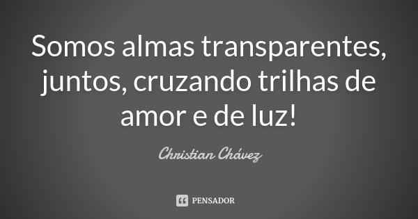 Somos almas transparentes, juntos, cruzando trilhas de amor e de luz!... Frase de Christian Chavez.
