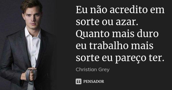 Eu não acredito em sorte ou azar. Quanto mais duro eu trabalho mais sorte eu pareço ter.... Frase de Christian Grey.