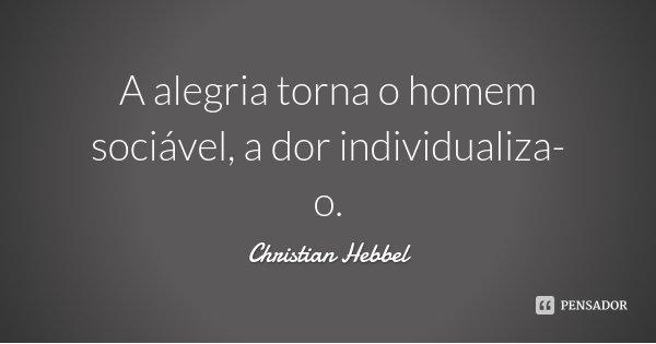 A alegria torna o homem sociável, a dor individualiza-o.... Frase de Christian Hebbel.