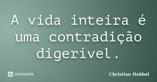 A vida inteira é uma contradição digerível.... Frase de Christian Hebbel.