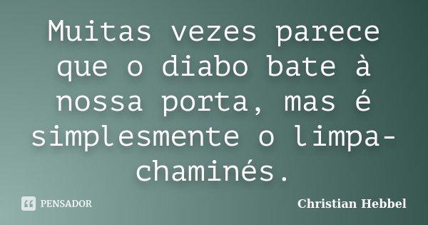 Muitas vezes parece que o diabo bate à nossa porta, mas é simplesmente o limpa-chaminés.... Frase de Christian Hebbel.