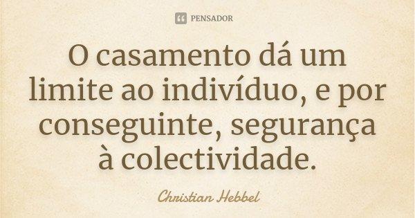 O casamento dá um limite ao indivíduo, e por conseguinte, segurança à colectividade.... Frase de Christian Hebbel.
