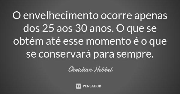 O envelhecimento ocorre apenas dos 25 aos 30 anos. O que se obtém até esse momento é o que se conservará para sempre.... Frase de Christian Hebbel.