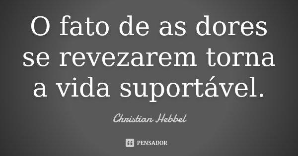 O fato de as dores se revezarem torna a vida suportável.... Frase de Christian Hebbel.