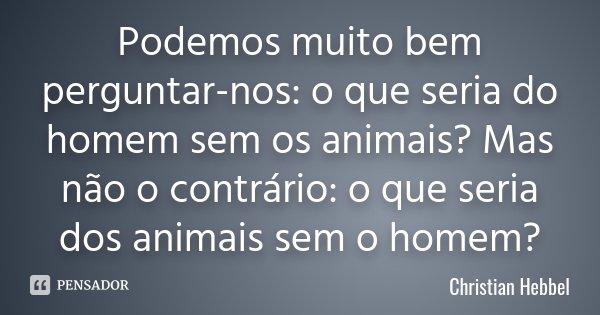 Podemos muito bem perguntar-nos: o que seria do homem sem os animais? Mas não o contrário: o que seria dos animais sem o homem?... Frase de Christian Hebbel.