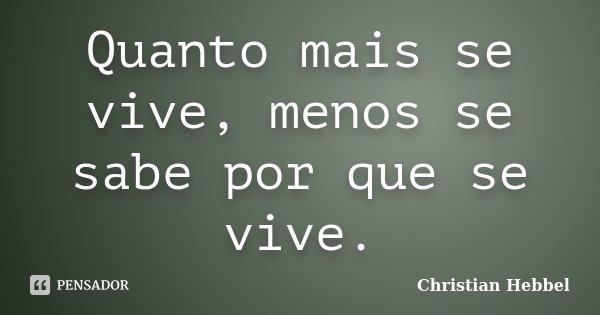 Quanto mais se vive, menos se sabe por que se vive.... Frase de Christian Hebbel.
