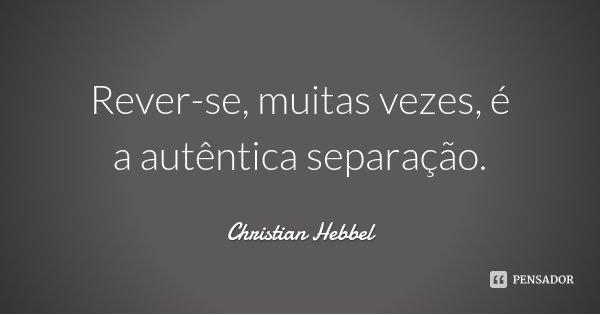 Rever-se, muitas vezes, é a autêntica separação.... Frase de Christian Hebbel.