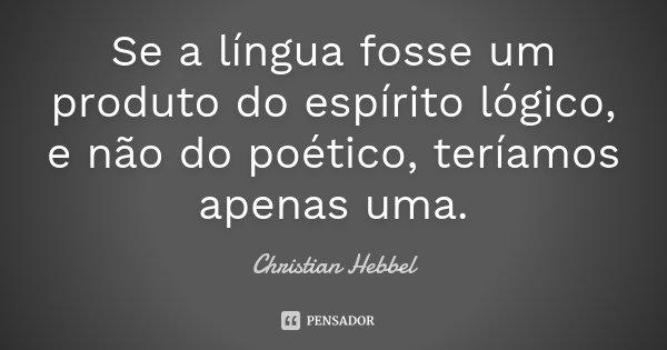 Se a língua fosse um produto do espírito lógico, e não do poético, teríamos apenas uma.... Frase de Christian Hebbel.