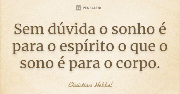 Sem dúvida o sonho é para o espírito o que o sono é para o corpo.... Frase de Christian Hebbel.