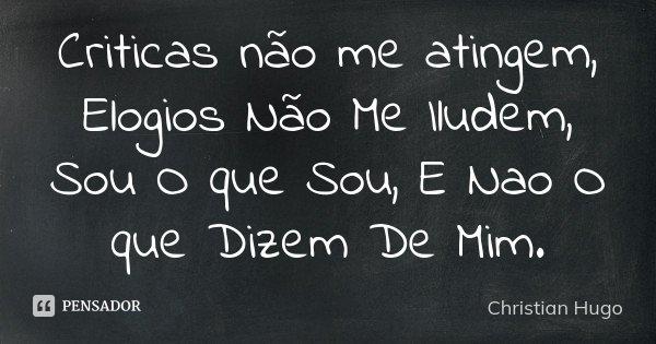 Criticas não me atingem, Elogios Não Me Iludem, Sou O que Sou , E Nao O que Dizem De Mim.... Frase de Christian Hugo.