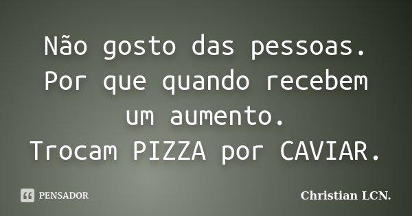 Não gosto das pessoas. Por que quando recebem um aumento. Trocam PIZZA por CAVIAR.... Frase de Christian LCN..