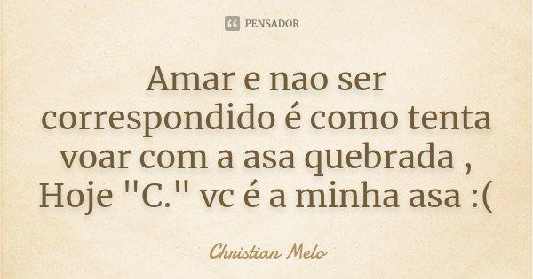 """Amar e nao ser correspondido é como tenta voar com a asa quebrada , Hoje """"C."""" vc é a minha asa :(... Frase de Christian Melo."""