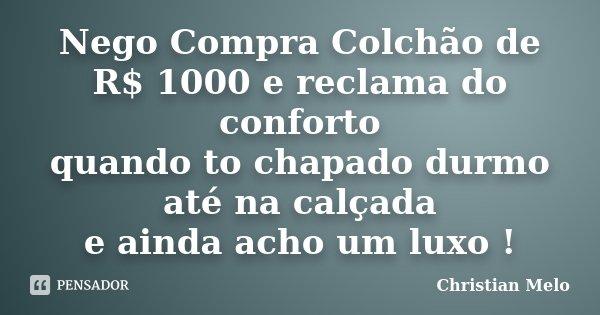Nego Compra Colchão de R$ 1000 e reclama do conforto quando to chapado durmo até na calçada e ainda acho um luxo !... Frase de Christian Melo.