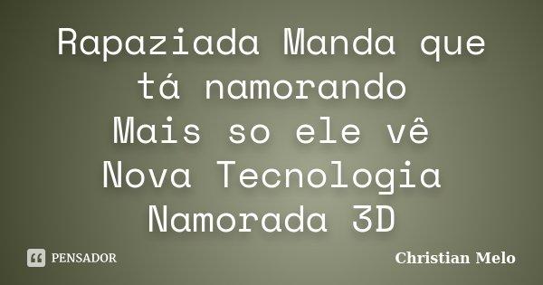 Rapaziada Manda que tá namorando Mais so ele vê Nova Tecnologia Namorada 3D... Frase de Christian Melo.