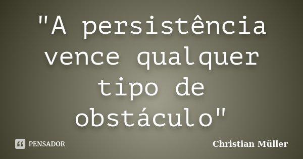 """""""A persistência vence qualquer tipo de obstáculo""""... Frase de Christian Müller."""