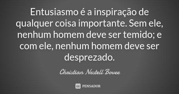 Entusiasmo é a inspiração de qualquer coisa importante. Sem ele, nenhum homem deve ser temido; e com ele, nenhum homem deve ser desprezado.... Frase de Christian Nestell Bovee.