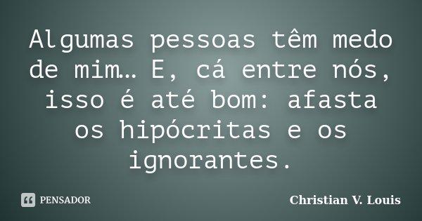 Algumas pessoas tem medo de mim… E cá pra nós, isso é até bom: afasta os hipócritas e os ignorantes.... Frase de Christian V. Louis.