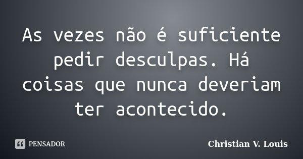 As vezes não é suficiente pedir desculpas. Há coisas que nunca deveriam ter acontecido.... Frase de Christian V. Louis.