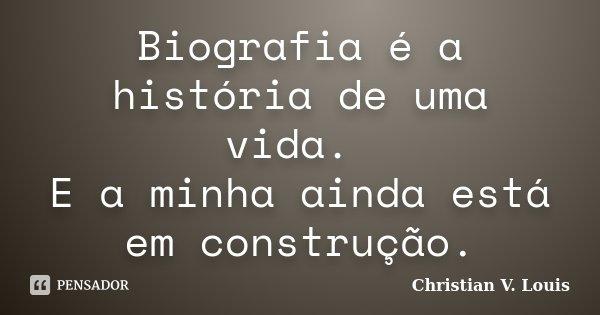 Biografia é a história de uma vida. E a minha ainda está em construção.... Frase de Christian V. Louis.
