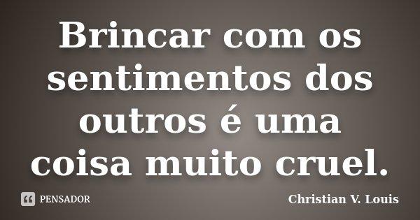 Brincar com os sentimentos dos outros é uma coisa muito cruel.... Frase de Christian V. Louis.