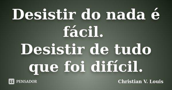 Desistir do nada é fácil. Desistir de tudo que foi difícil.... Frase de Christian V. Louis.