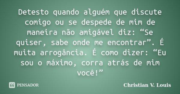 """Detesto quando alguém que discute comigo ou se despede de mim de maneira não amigável diz: """"Se quiser, sabe onde me encontrar"""". É muita arrogância. É como dizer... Frase de Christian V. Louis."""