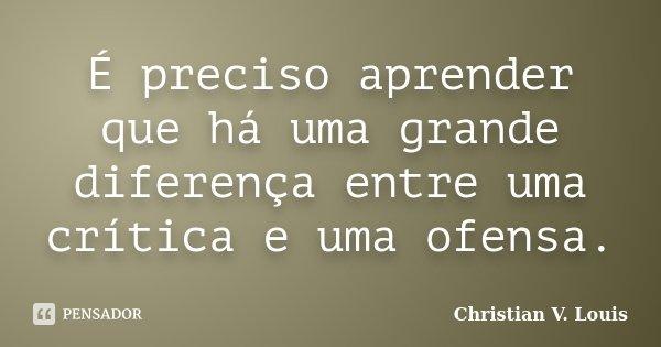 É preciso aprender que há uma grande diferença entre uma crítica e uma ofensa.... Frase de Christian V. Louis.