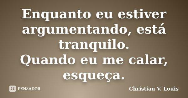 Enquanto eu estiver argumentando, está tranquilo. Quando eu me calar, esqueça.... Frase de Christian V. Louis.